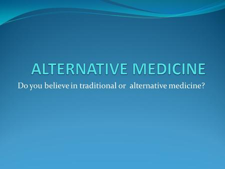 Do you believe in traditional or alternative medicine?