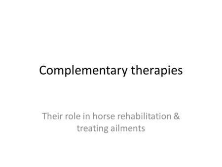 Complementary therapies Their role in horse rehabilitation & treating ailments.
