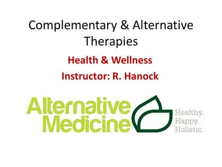 Complementary & Alternative Therapies Health & Wellness Instructor: R. Hanock.