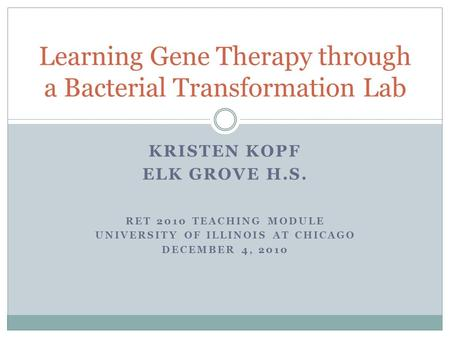 KRISTEN KOPF ELK GROVE H.S. RET 2010 TEACHING MODULE UNIVERSITY OF ILLINOIS AT CHICAGO DECEMBER 4, 2010 Learning Gene Therapy through a Bacterial Transformation.