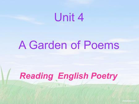 Unit 4 A Garden of Poems Reading English Poetry The words you need to talk about poets and poetry: 五行打油诗 十四行诗 节奏 韵,押韵 浪漫诗人 修辞格 原作 译作 limerick sonnet.