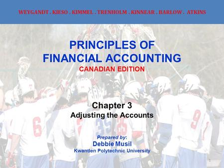 WEYGANDT. KIESO. KIMMEL. TRENHOLM. KINNEAR. BARLOW. ATKINS PRINCIPLES OF FINANCIAL ACCOUNTING CANADIAN EDITION Chapter 3 Adjusting the Accounts Prepared.