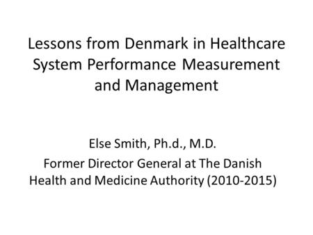 Lessons from Denmark in Healthcare System Performance Measurement and Management Else Smith, Ph.d., M.D. Former Director General at The Danish Health and.