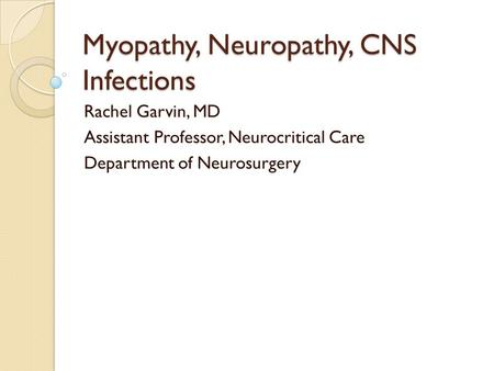 Myopathy, Neuropathy, CNS Infections Rachel Garvin, MD Assistant Professor, Neurocritical Care Department of Neurosurgery.