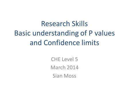 Research Skills Basic understanding of P values and Confidence limits CHE Level 5 March 2014 Sian Moss.