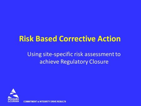 COMMITMENT & INTEGRITY DRIVE RESULTS Risk Based Corrective Action Using site-specific risk assessment to achieve Regulatory Closure.