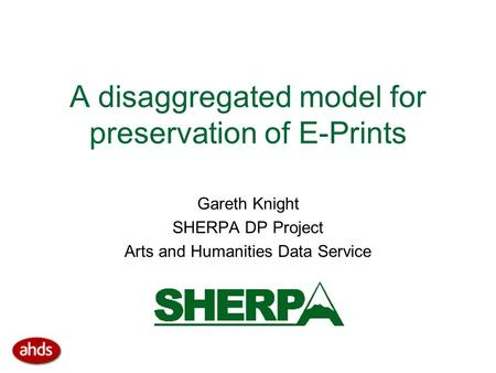 A disaggregated model for preservation of E-Prints Gareth Knight SHERPA DP Project Arts and Humanities Data Service.