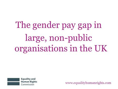 The gender pay gap in large, non-public organisations in the UK www.equalityhumanrights.com.