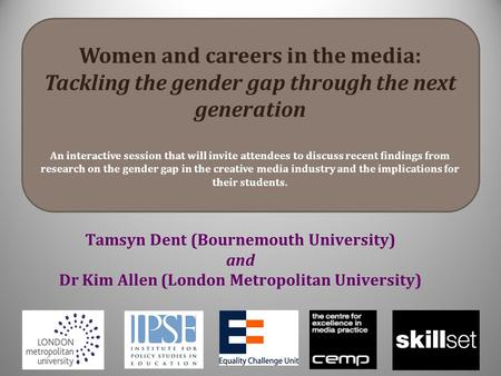Tamsyn Dent (Bournemouth University) and Dr Kim Allen (London Metropolitan University) Women and careers in the media: Tackling the gender gap through.