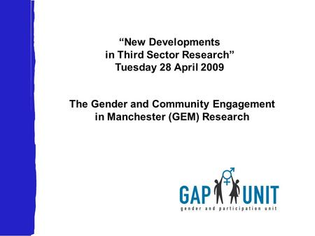 """New Developments in Third Sector Research"" Tuesday 28 April 2009 The Gender and Community Engagement in Manchester (GEM) Research."