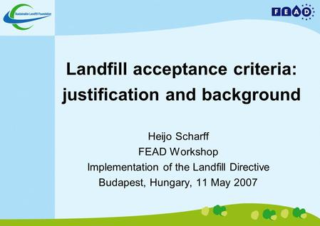 Landfill acceptance criteria: justification and background Heijo Scharff FEAD Workshop Implementation of the Landfill Directive Budapest, Hungary, 11 May.