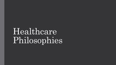 Healthcare Philosophies. What are they? As with many things in life there are a few different approaches to medical knowledge. Think of it like different.