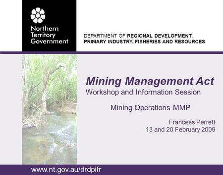 DEPARTMENT OF REGIONAL DEVELOPMENT, PRIMARY INDUSTRY, FISHERIES AND RESOURCES Mining Management Act Workshop and Information Session Mining Operations.