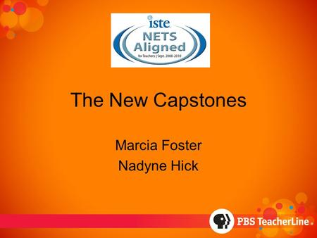 The New Capstones Marcia Foster Nadyne Hick. Background ISTE released 2008 NETST summer 2008 TeacherLine decision to align to standards because –Expectation.