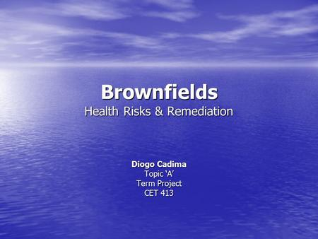 Brownfields Health Risks & Remediation Diogo Cadima Topic 'A' Term Project CET 413.