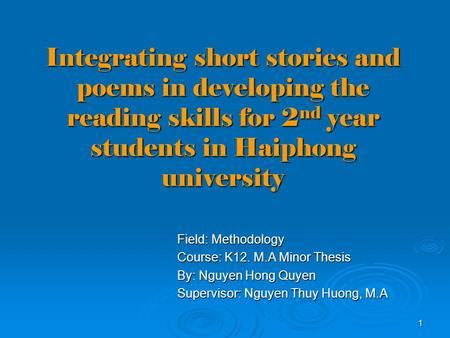1 Integrating short stories and poems in developing the reading skills for 2 nd year students in Haiphong university Field: Methodology Course: K12. M.A.