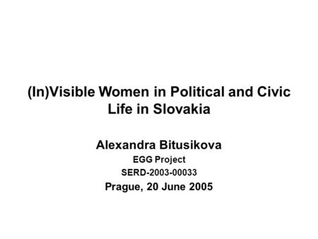 (In)Visible Women in Political and Civic Life in Slovakia Alexandra Bitusikova EGG Project SERD-2003-00033 Prague, 20 June 2005.