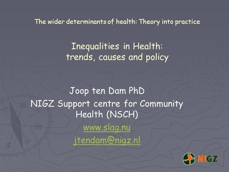 The wider determinants of health: Theory into practice Inequalities in Health: trends, causes and policy Joop ten Dam PhD NIGZ Support centre for Community.