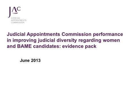 Judicial Appointments Commission performance in improving judicial diversity regarding women and BAME candidates: evidence pack June 2013.