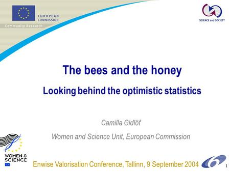 1 The bees and the honey Looking behind the optimistic statistics Enwise Valorisation Conference, Tallinn, 9 September 2004 Camilla Gidlöf Women and Science.