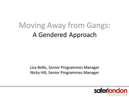 Moving Away from Gangs: A Gendered Approach Lisa Bellis, Senior Programmes Manager Nicky Hill, Senior Programmes Manager.