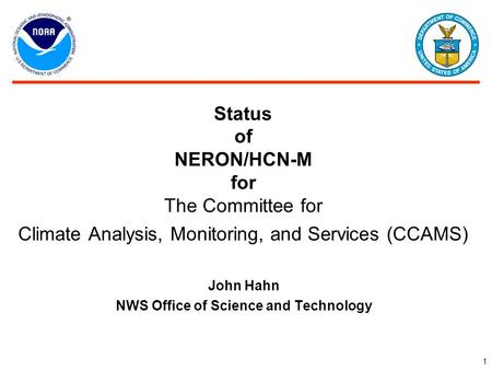 1 Status of NERON/HCN-M for The Committee for Climate Analysis, Monitoring, and Services (CCAMS) John Hahn NWS Office of Science and Technology.