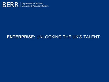 ENTERPRISE: UNLOCKING THE UK'S TALENT. ENTERPRISE: Unlocking The UK's Talent The Context Employment in SMEs has grown by 10% since 1997. Productivity.