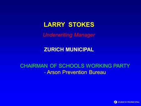 LARRY STOKES Underwriting Manager ZURICH MUNICIPAL CHAIRMAN OF SCHOOLS WORKING PARTY - Arson Prevention Bureau.