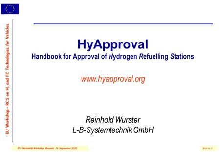 EU Workshop – RCS on H 2 and FC Technologies for Vehicles Slide no. 1 EU-HarmonHy Workshop, Brussels, 26 September 2005 HyApproval Handbook for Approval.