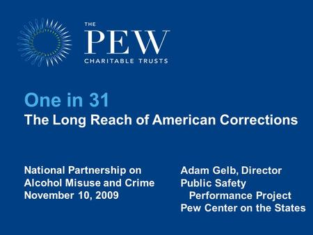 One in 31 The Long Reach of American Corrections Adam Gelb, Director Public Safety Performance Project Pew Center on the States National Partnership on.