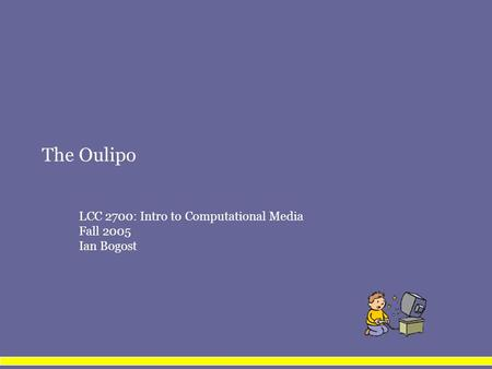 The Oulipo LCC 2700: Intro to Computational Media Fall 2005 Ian Bogost.