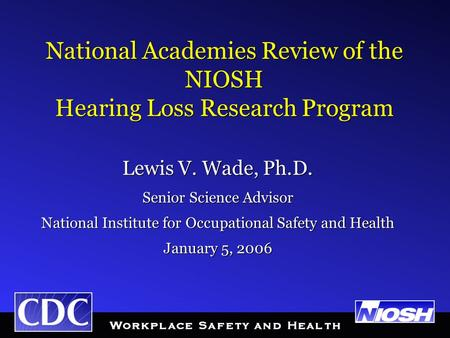 National Academies Review of the NIOSH Hearing Loss Research Program Lewis V. Wade, Ph.D. Senior Science Advisor National Institute for Occupational Safety.