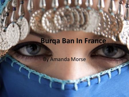 Burqa Ban In France By Amanda Morse. History of the Burqa Although there are many variations in women's Islamic headdresses, the most concealing is the.