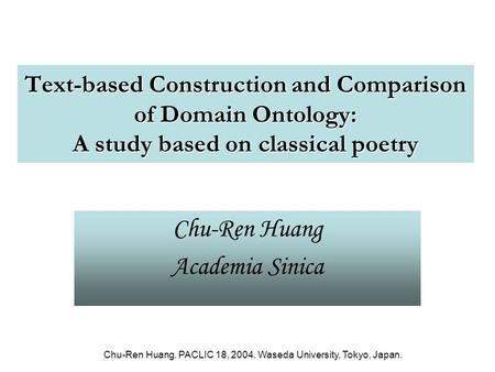 Chu-Ren Huang. PACLIC 18, 2004. Waseda University, Tokyo, Japan. Text-based Construction and Comparison of Domain Ontology: A study based on classical.