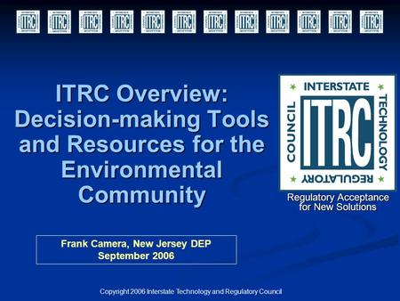 ITRC Overview: Decision-making Tools and Resources for the Environmental Community Copyright 2006 Interstate Technology and Regulatory Council Regulatory.
