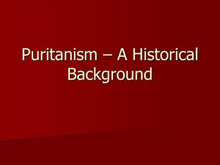 Puritanism – A Historical Background. ► The Puritan movement began in England in the middle of the sixteenth century (1500 ' s). ► Puritanism moved into.