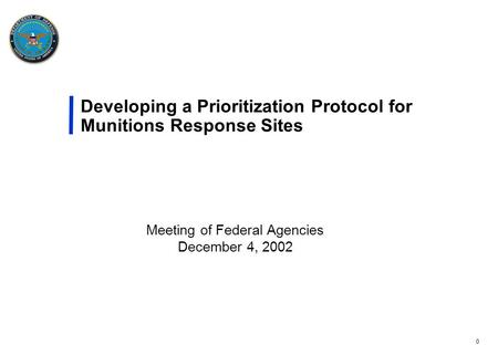 0 Developing a Prioritization Protocol for Munitions Response Sites Meeting of Federal Agencies December 4, 2002.