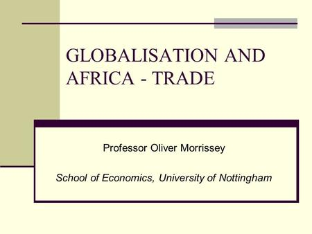 GLOBALISATION AND AFRICA - TRADE Professor Oliver Morrissey School of Economics, University of Nottingham.