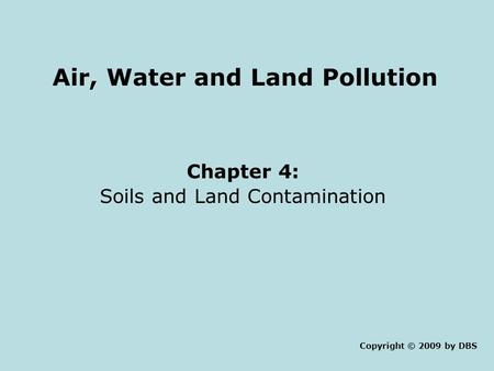 Air, Water and Land Pollution Chapter 4: <strong>Soils</strong> and Land Contamination Copyright © 2009 by DBS.