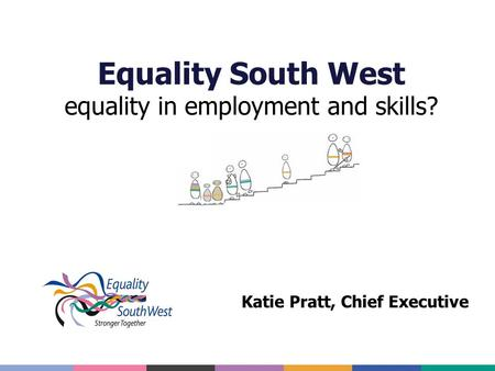 Equality South West equality in employment and skills? Katie Pratt, Chief Executive.