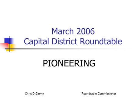 March 2006 Capital District Roundtable PIONEERING Chris D Garvin Roundtable Commissioner.