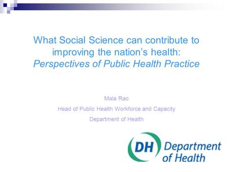 What Social Science can contribute to improving the nation's health: Perspectives of Public Health Practice Mala Rao Head of Public Health Workforce and.