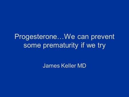 Progesterone…We can prevent some prematurity if we try James Keller MD.