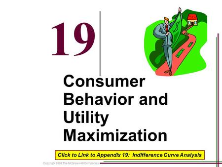 Copyright 2008 The McGraw-Hill Companies 19 Consumer Behavior and Utility Maximization Click to Link to Appendix 19: Indifference Curve Analysis.