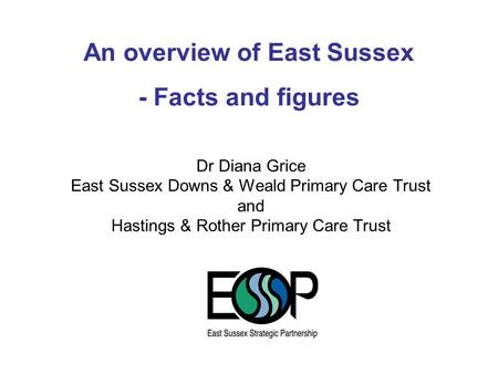 Dr Diana Grice East Sussex Downs & Weald Primary Care Trust and Hastings & Rother Primary Care Trust An overview of East Sussex - Facts and figures.