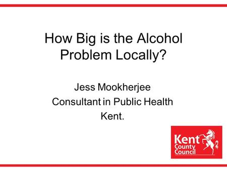 How Big is the Alcohol Problem Locally? Jess Mookherjee Consultant in Public Health Kent.