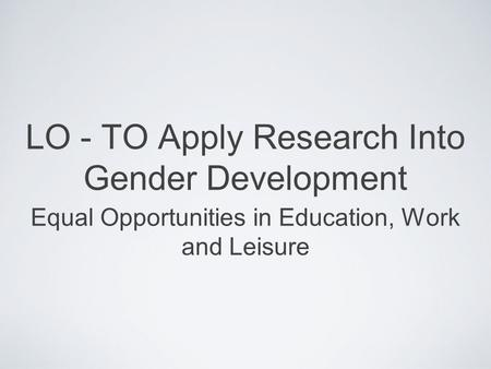 LO - TO Apply Research Into Gender Development Equal Opportunities in Education, Work and Leisure.