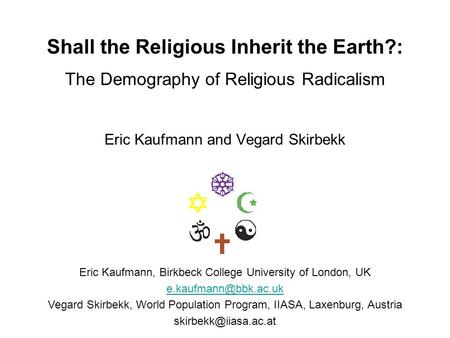 Shall the Religious Inherit the Earth?: The Demography of Religious Radicalism Eric Kaufmann and Vegard Skirbekk Eric Kaufmann, Birkbeck College University.