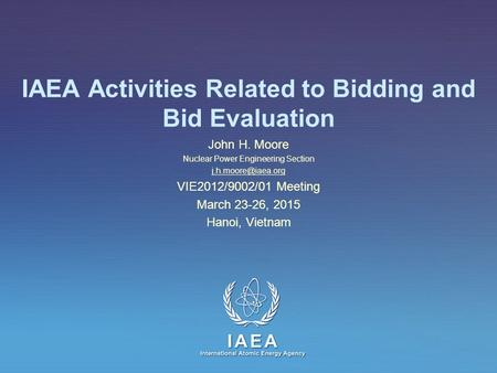 IAEA International Atomic Energy Agency IAEA Activities Related to Bidding and Bid Evaluation John H. Moore Nuclear Power Engineering Section