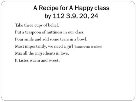 A Recipe for A Happy class by 112 3,9, 20, 24 Take three cups of belief. Put a teaspoon of nuttiness in our class. Pour smile and add some tears in a bowl.